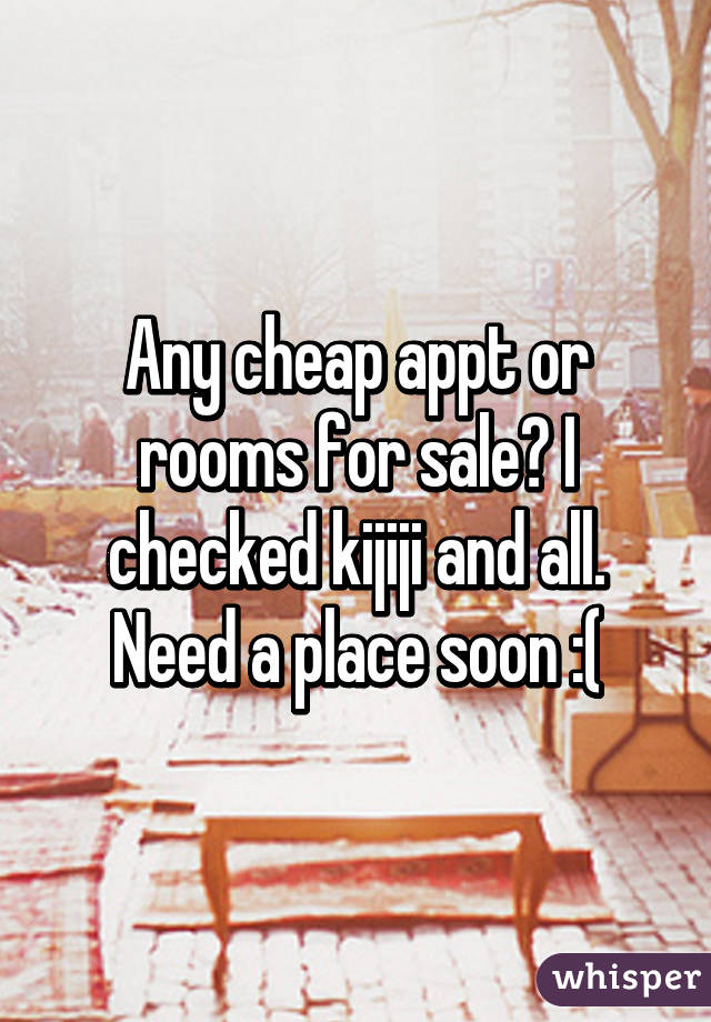 Any cheap appt or rooms for sale? I checked kijiji and all. Need a place soon :(