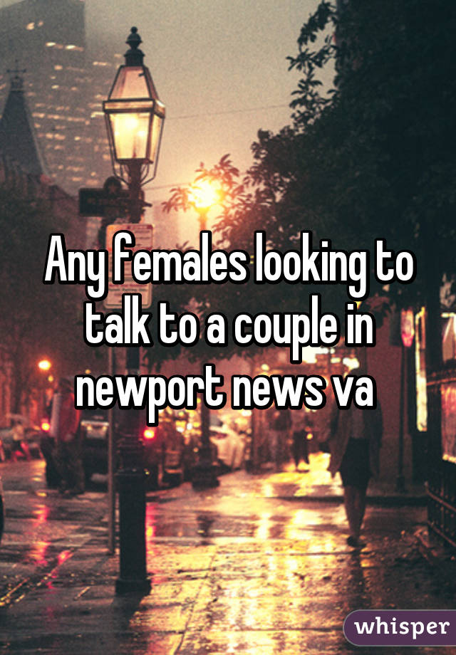 Any females looking to talk to a couple in newport news va