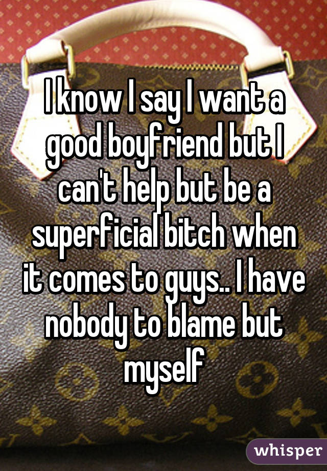 I know I say I want a good boyfriend but I can't help but be a superficial bitch when it comes to guys.. I have nobody to blame but myself
