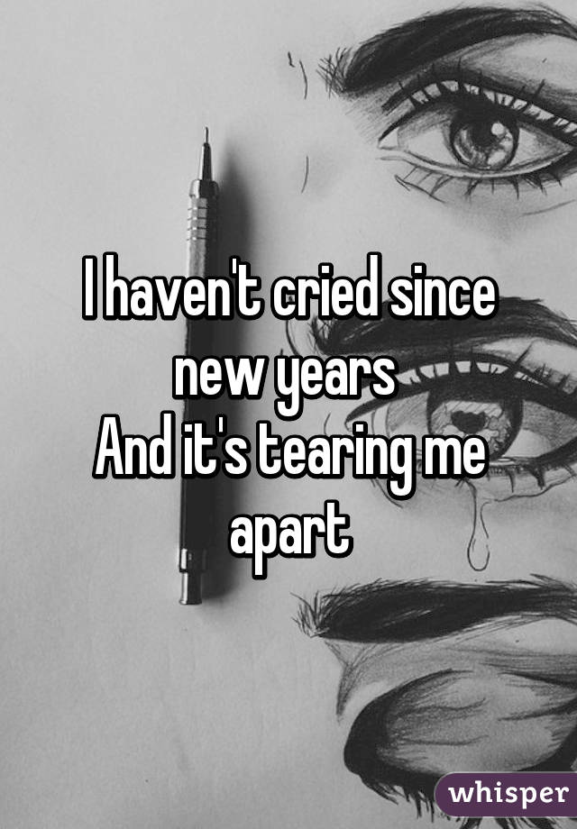 I haven't cried since new years  And it's tearing me apart