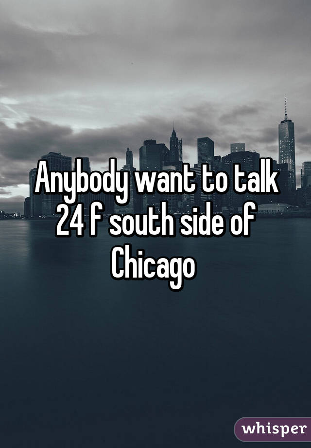 Anybody want to talk 24 f south side of Chicago