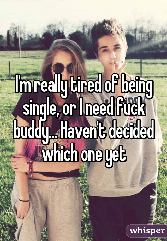 I'm really tired of being single, or I need fuck buddy... Haven't decided which one yet