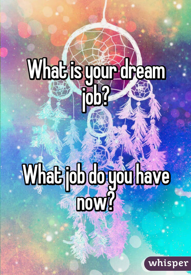 What is your dream job?   What job do you have now?
