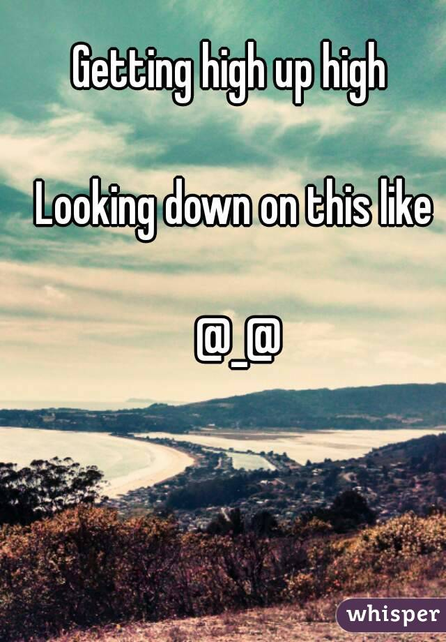 Getting high up high   Looking down on this like   @_@