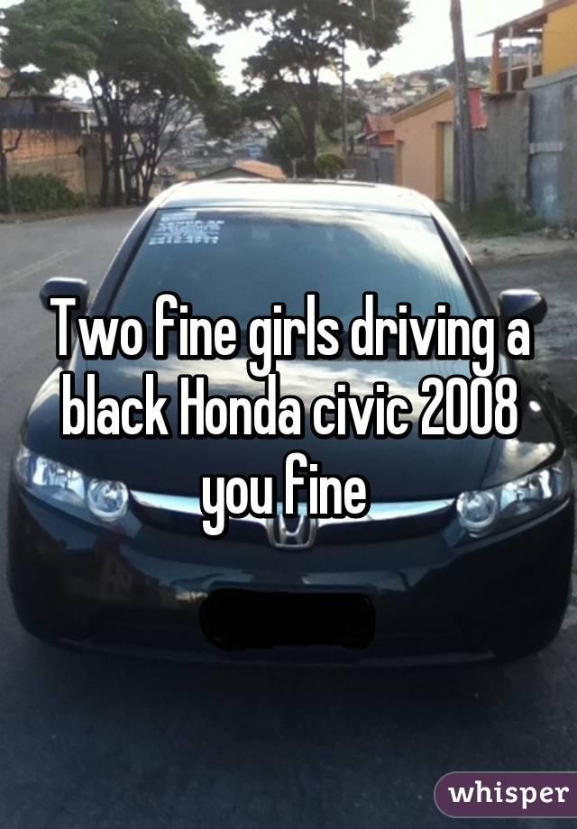 Two fine girls driving a black Honda civic 2008 you fine