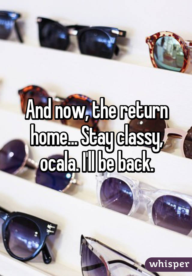And now, the return home... Stay classy, ocala. I'll be back.