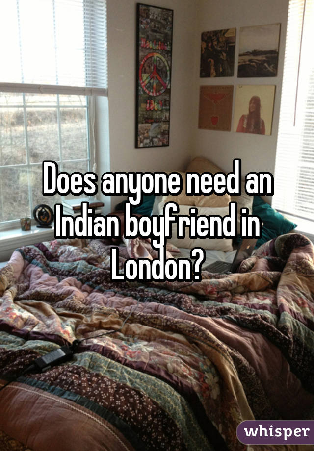 Does anyone need an Indian boyfriend in London?