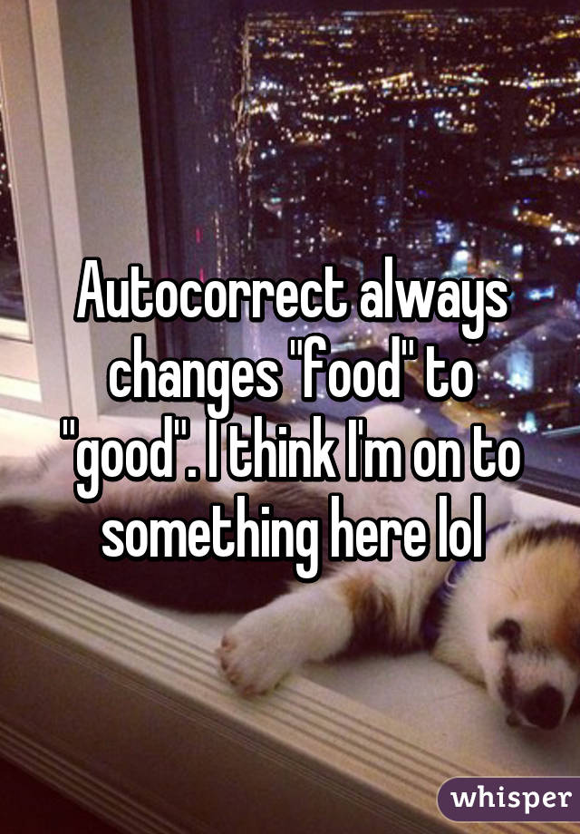 """Autocorrect always changes """"food"""" to """"good"""". I think I'm on to something here lol"""