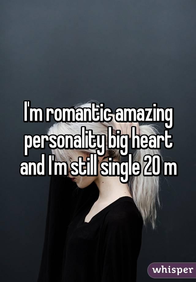 I'm romantic amazing personality big heart and I'm still single 20 m