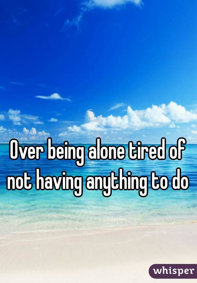 Over being alone tired of not having anything to do