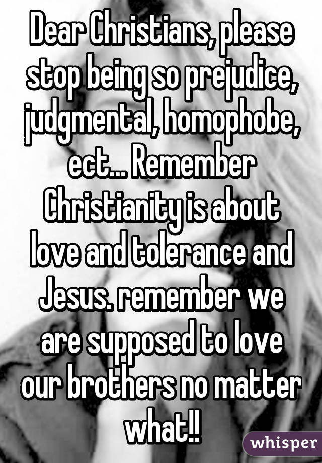 Dear Christians, please stop being so prejudice, judgmental, homophobe, ect... Remember Christianity is about love and tolerance and Jesus. remember we are supposed to love our brothers no matter what!!
