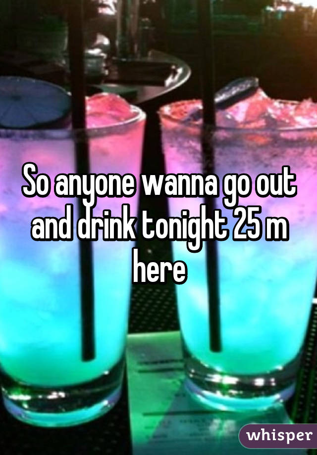 So anyone wanna go out and drink tonight 25 m here