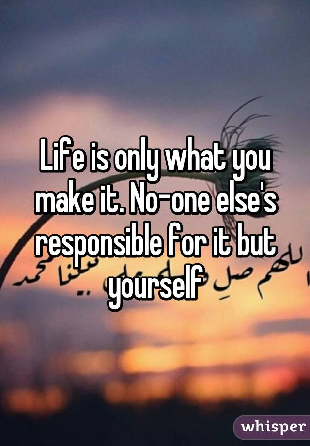 Life is only what you make it. No-one else's responsible for it but yourself