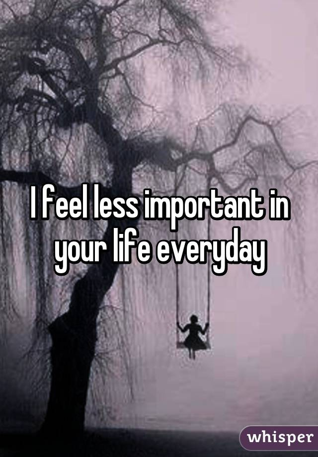 I feel less important in your life everyday