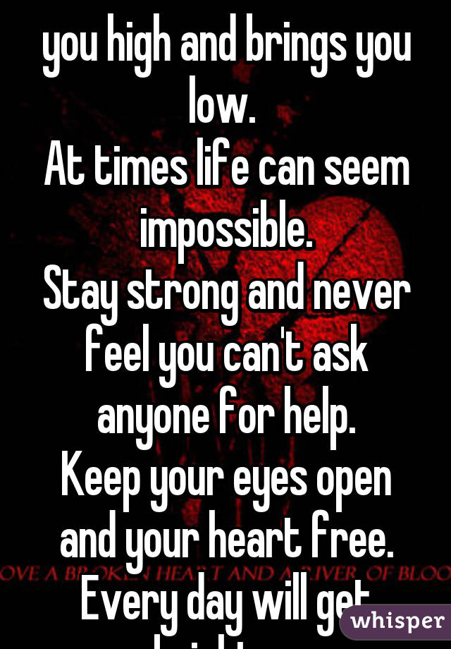 The flow of life takes you high and brings you low.  At times life can seem impossible. Stay strong and never feel you can't ask anyone for help. Keep your eyes open and your heart free. Every day will get brighter.