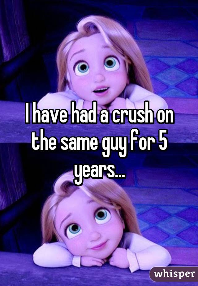 I have had a crush on the same guy for 5 years...