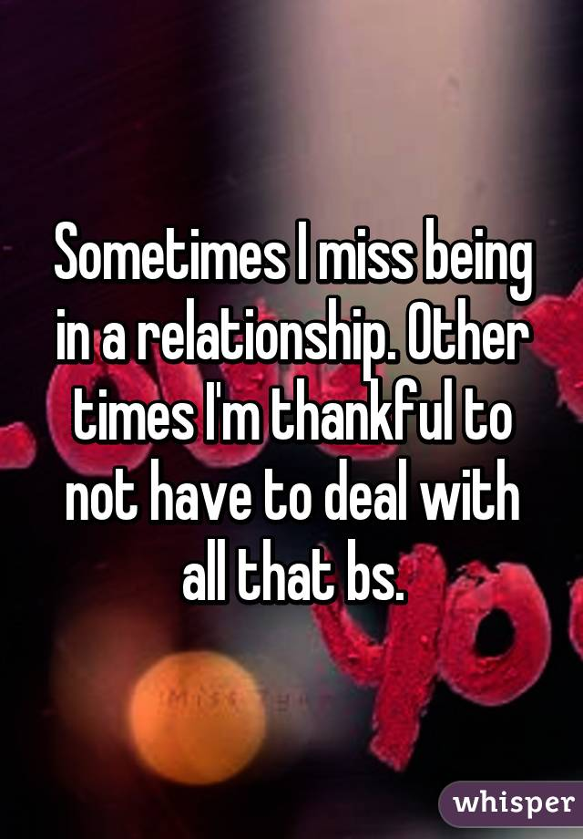 Sometimes I miss being in a relationship. Other times I'm thankful to not have to deal with all that bs.