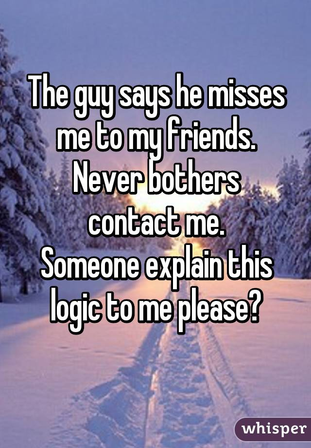The guy says he misses me to my friends. Never bothers contact me. Someone explain this logic to me please?