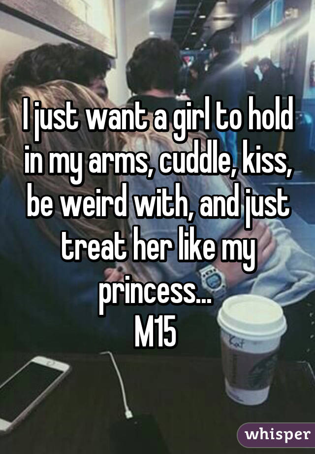 I just want a girl to hold in my arms, cuddle, kiss, be weird with, and just treat her like my princess...  M15