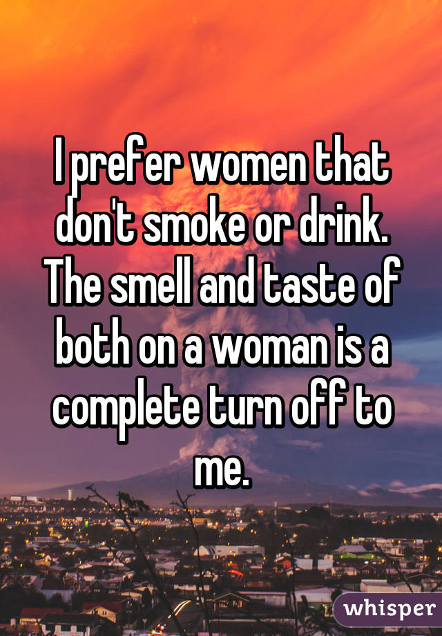 I prefer women that don't smoke or drink. The smell and taste of both on a woman is a complete turn off to me.