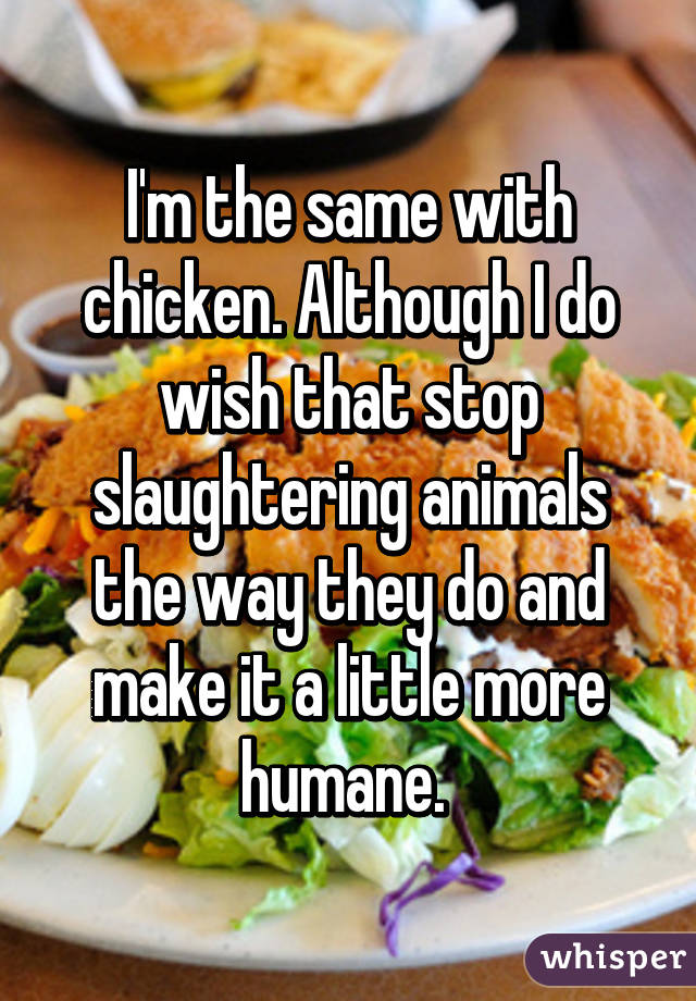 I'm the same with chicken. Although I do wish that stop slaughtering animals the way they do and make it a little more humane.