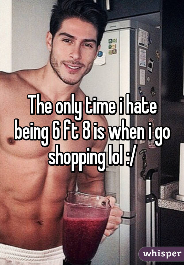 The only time i hate being 6 ft 8 is when i go shopping lol :/