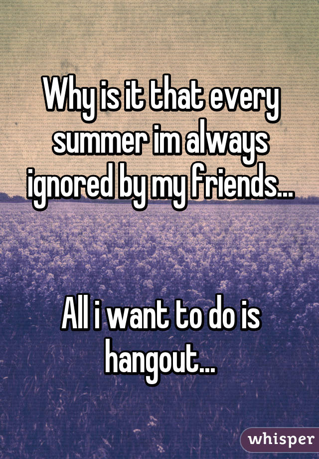 Why is it that every summer im always ignored by my friends...   All i want to do is hangout...