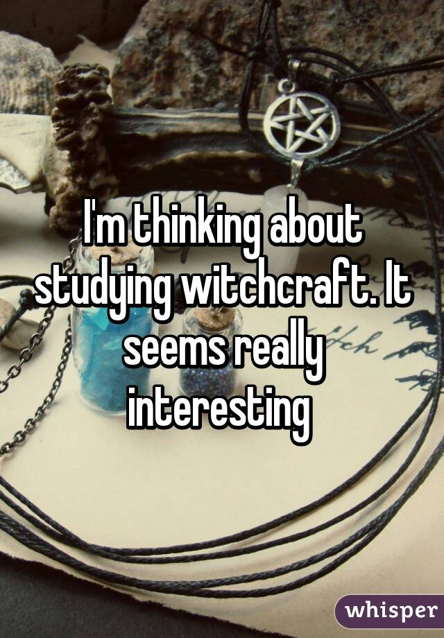 I'm thinking about studying witchcraft. It seems really interesting