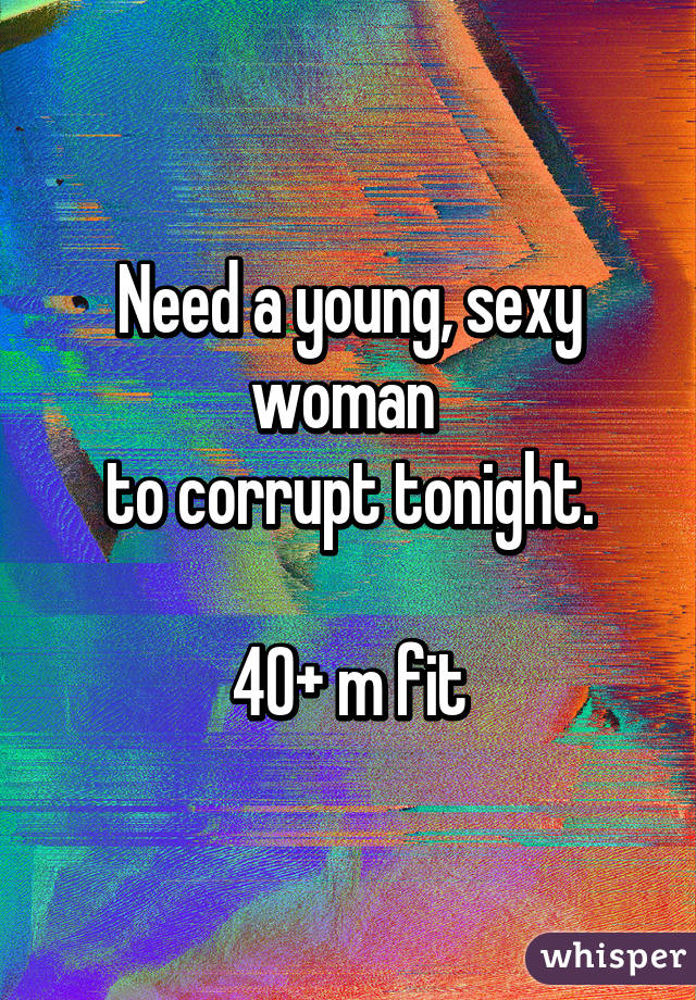 Need a young, sexy woman  to corrupt tonight.  40+ m fit