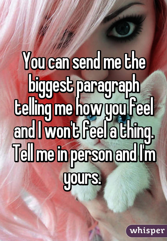 You can send me the biggest paragraph telling me how you feel and I won't feel a thing. Tell me in person and I'm yours.