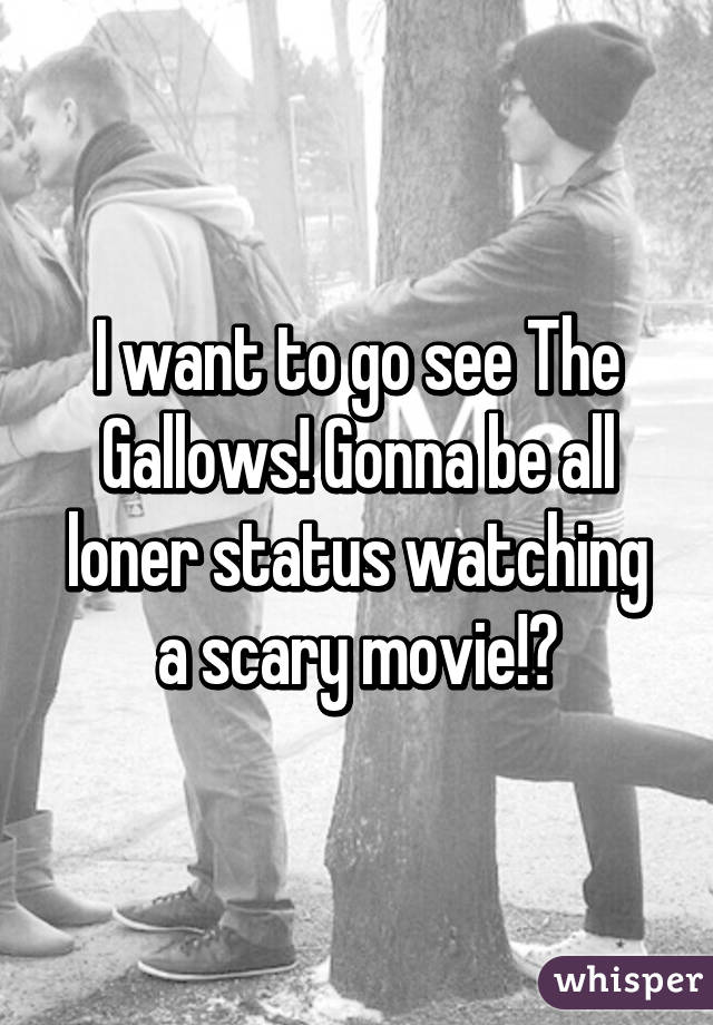 I want to go see The Gallows! Gonna be all loner status watching a scary movie!😁