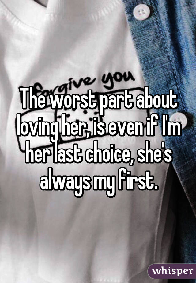 The worst part about loving her, is even if I'm her last choice, she's always my first.