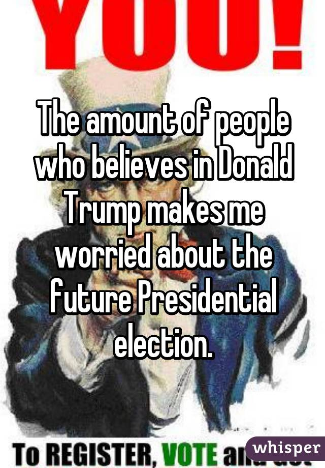 The amount of people who believes in Donald Trump makes me worried about the future Presidential election.