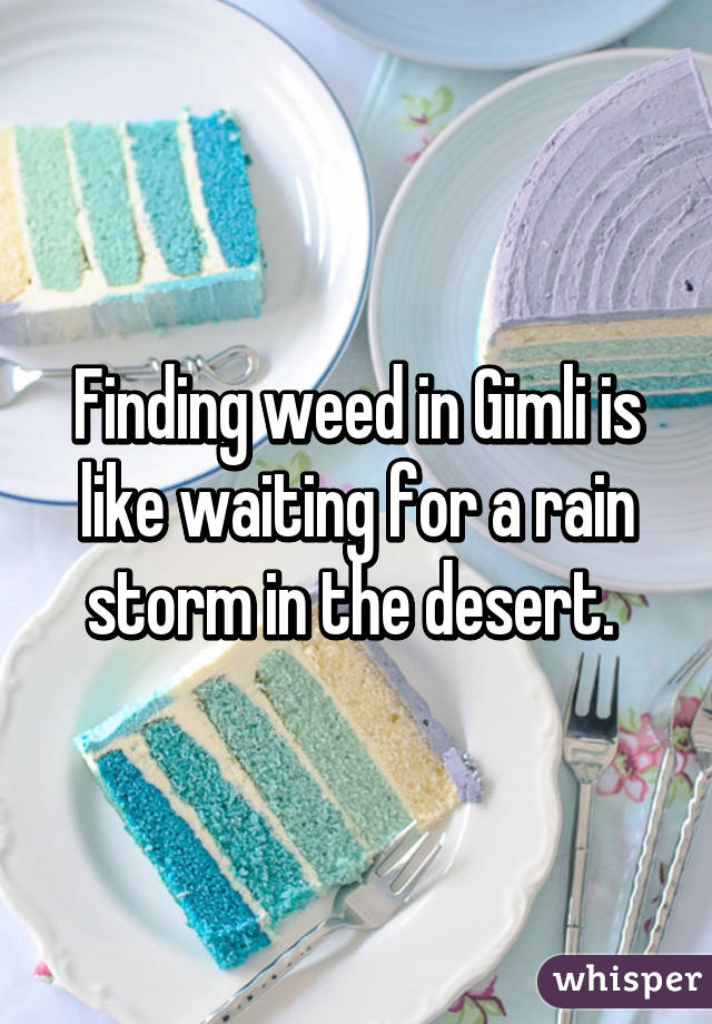 Finding weed in Gimli is like waiting for a rain storm in the desert.