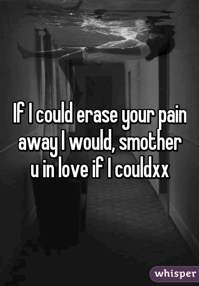 If I could erase your pain away I would, smother u in love if I couldxx