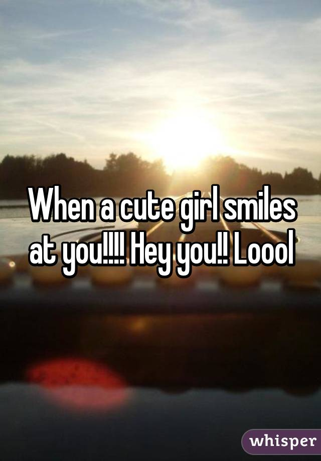 When a cute girl smiles at you!!!! Hey you!! Loool