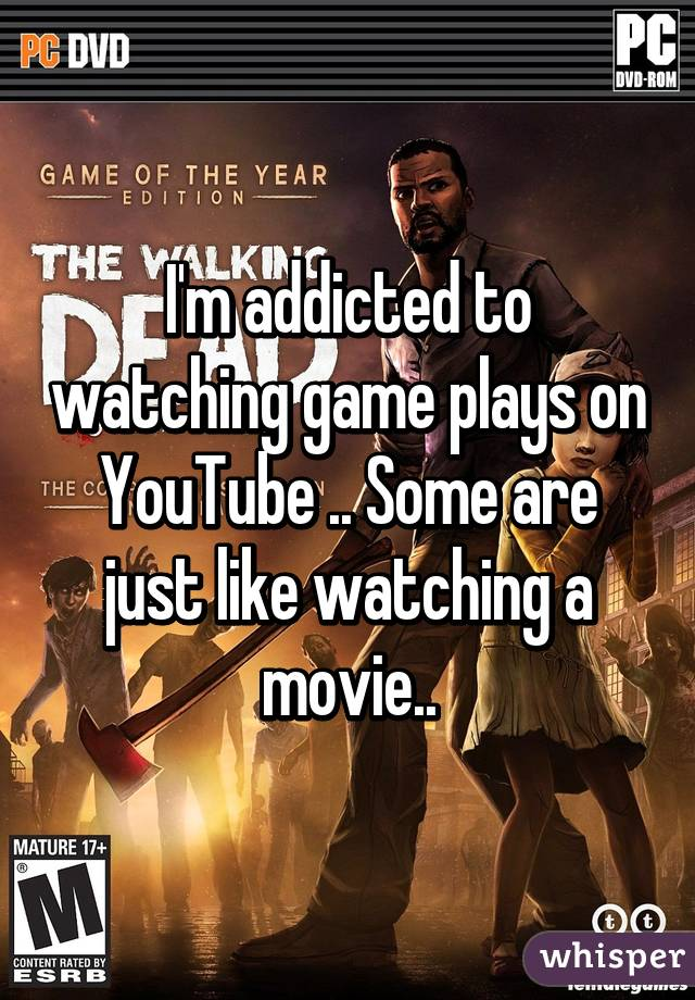 I'm addicted to watching game plays on YouTube .. Some are just like watching a movie..