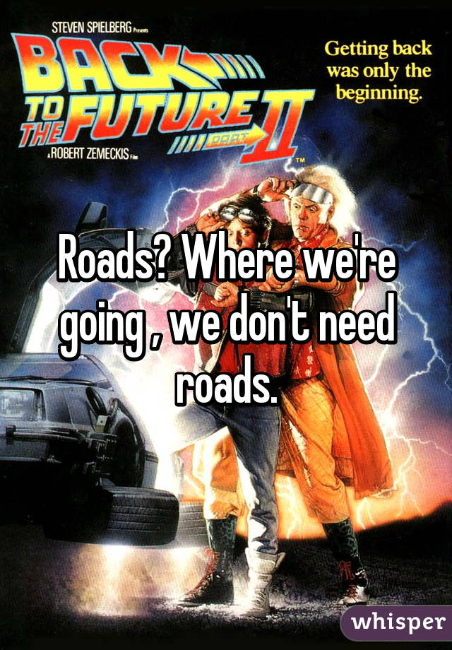 Roads? Where we're going , we don't need roads.