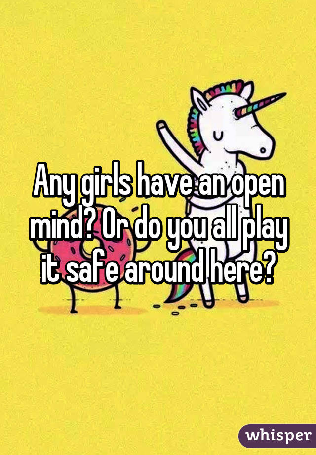 Any girls have an open mind? Or do you all play it safe around here?