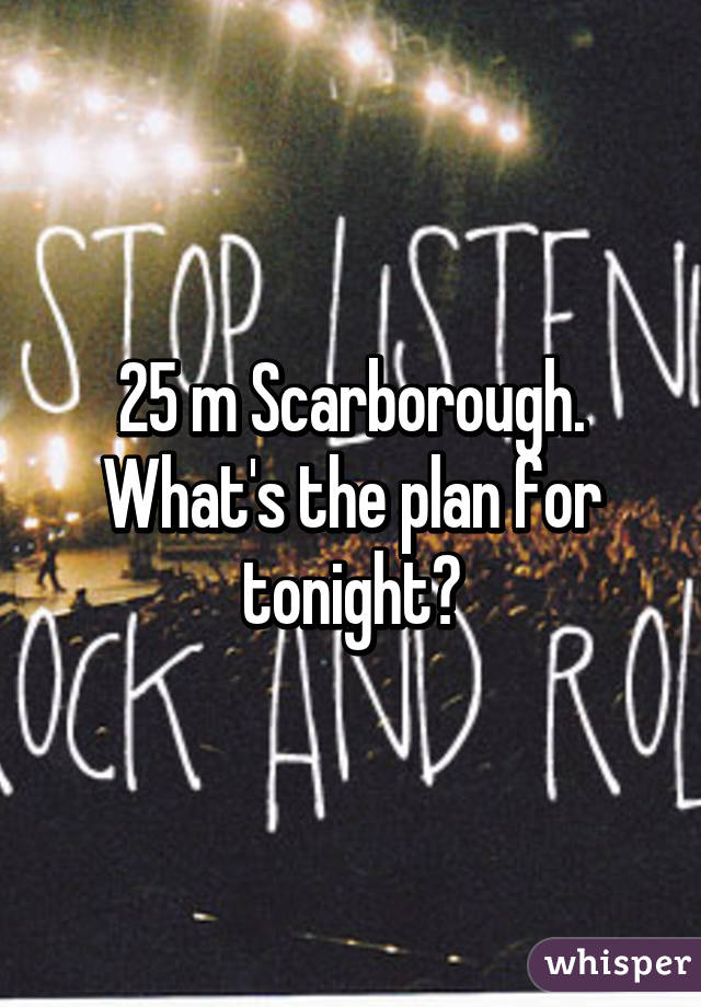 25 m Scarborough. What's the plan for tonight?
