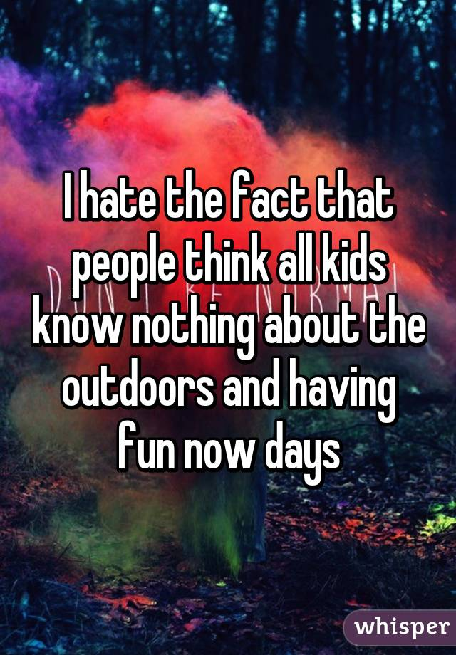 I hate the fact that people think all kids know nothing about the outdoors and having fun now days