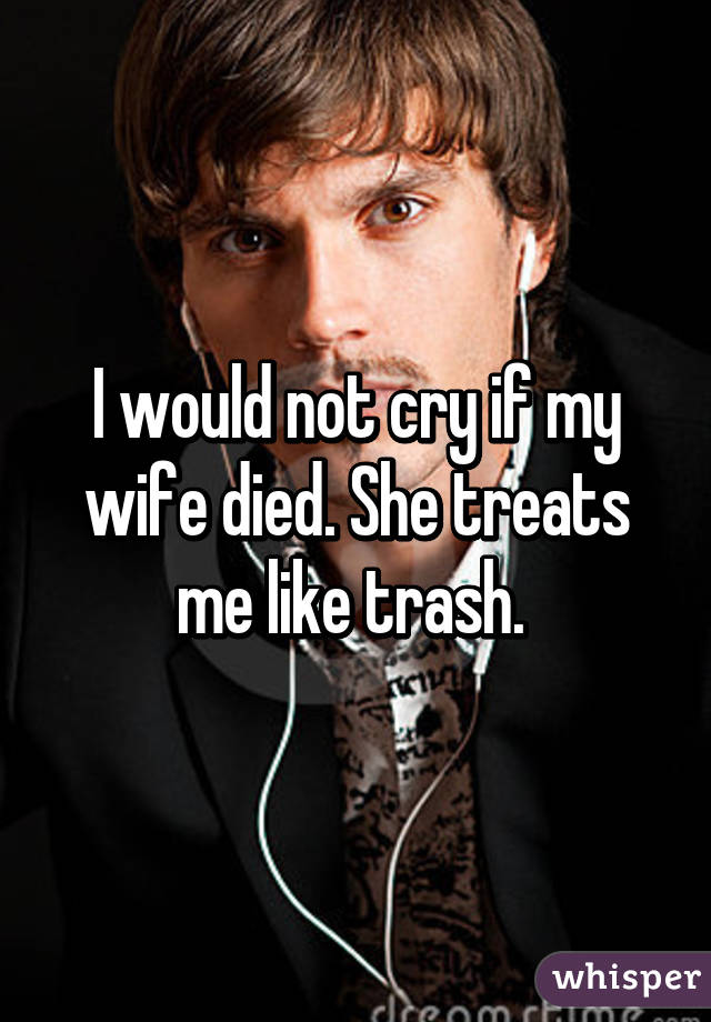 I would not cry if my wife died. She treats me like trash.