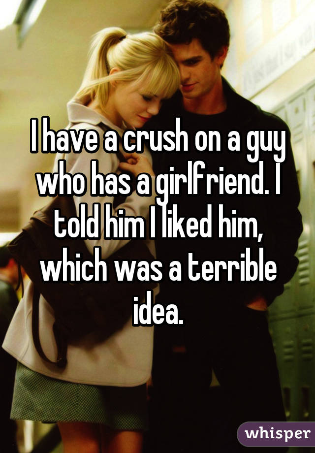 I have a crush on a guy who has a girlfriend. I told him I liked him, which was a terrible idea.