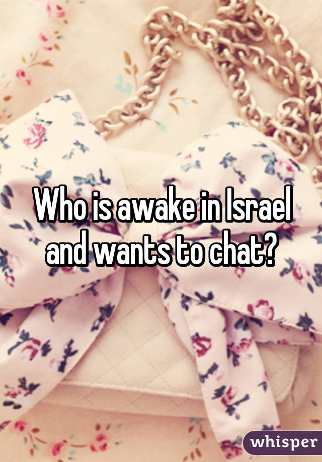 Who is awake in Israel and wants to chat?