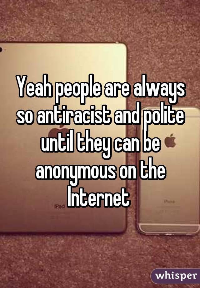 Yeah people are always so antiracist and polite until they can be anonymous on the Internet