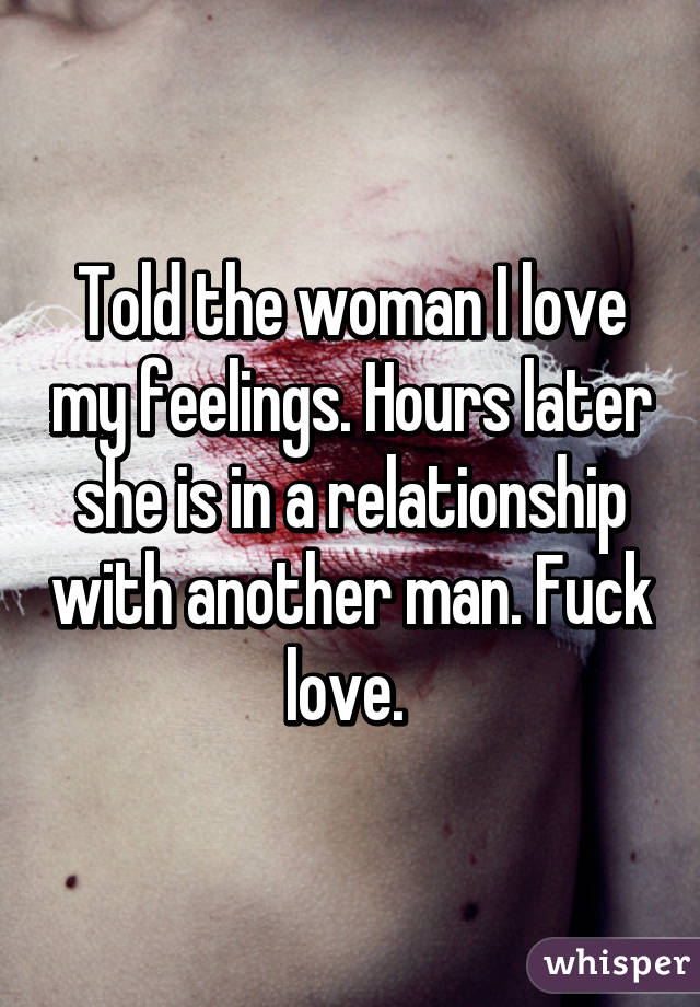 Told the woman I love my feelings. Hours later she is in a relationship with another man. Fuck love.