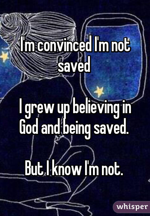 I'm convinced I'm not saved   I grew up believing in God and being saved.   But I know I'm not.