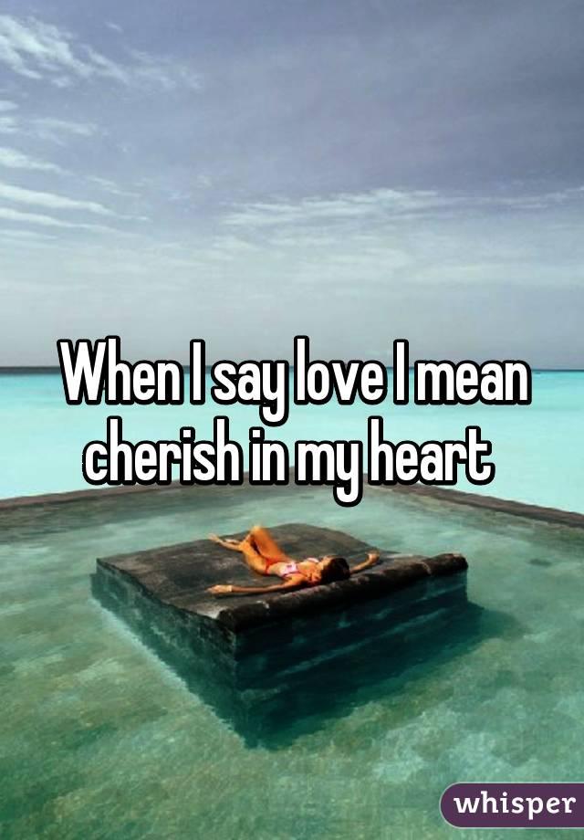 When I say love I mean cherish in my heart