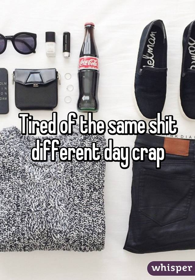 Tired of the same shit different day crap