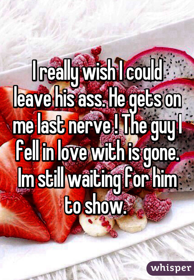 I really wish I could leave his ass. He gets on me last nerve ! The guy I fell in love with is gone. Im still waiting for him to show.